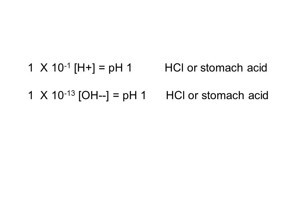 1 X 10-1 [H+] = pH 1 HCl or stomach acid